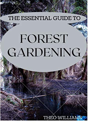 THE ESSENTIAL GUIDE TO FOREST GARDENING: Guide To Working with Nature to Grow Edible Foods And Crops